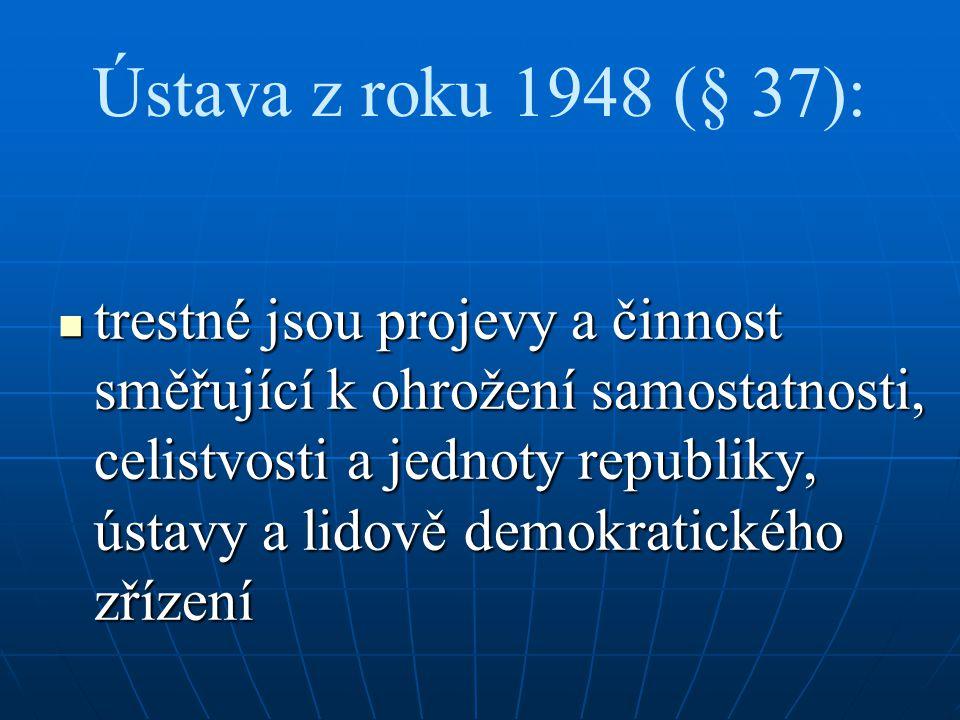 Ústava z roku 1948 (§ 37): trestné jsou projevy a činnost směřující k ohrožení samostatnosti, celistvosti a jednoty republiky, ústavy a lidově demokra
