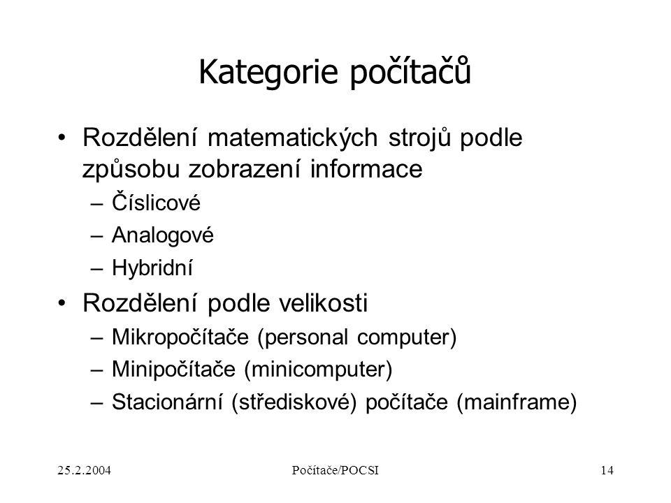 25.2.2004Počítače/POCSI14 Kategorie počítačů Rozdělení matematických strojů podle způsobu zobrazení informace –Číslicové –Analogové –Hybridní Rozdělen