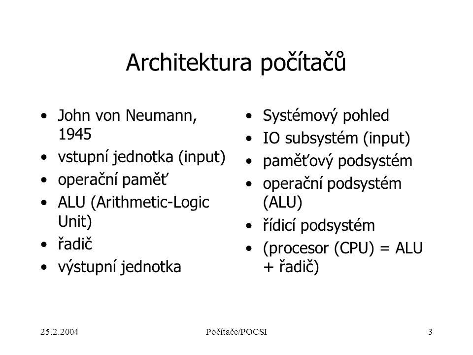 25.2.2004Počítače/POCSI3 Architektura počítačů John von Neumann, 1945 vstupní jednotka (input) operační paměť ALU (Arithmetic-Logic Unit) řadič výstup