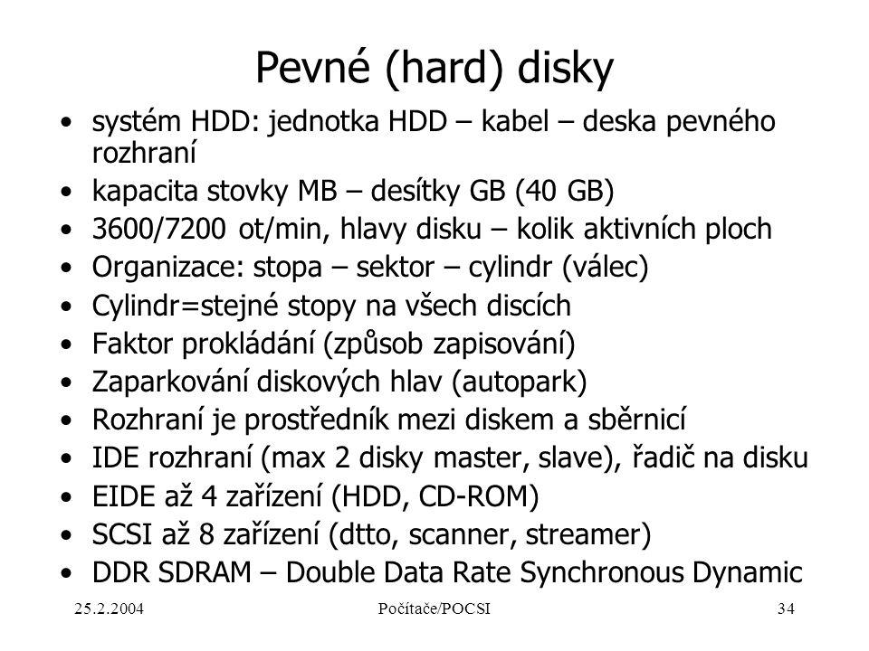 25.2.2004Počítače/POCSI34 Pevné (hard) disky systém HDD: jednotka HDD – kabel – deska pevného rozhraní kapacita stovky MB – desítky GB (40 GB) 3600/72