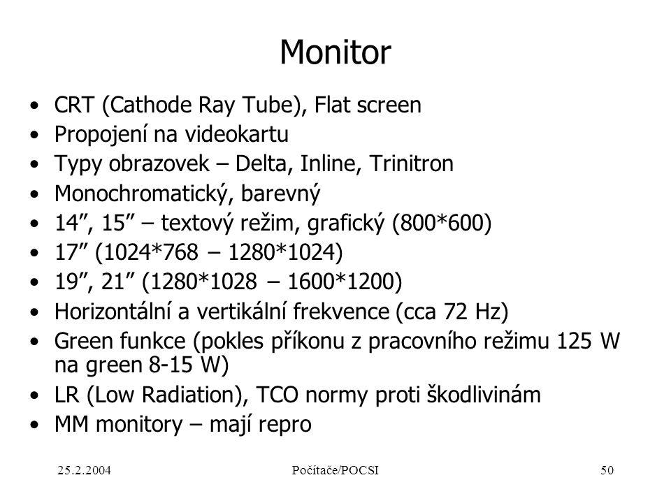25.2.2004Počítače/POCSI50 Monitor CRT (Cathode Ray Tube), Flat screen Propojení na videokartu Typy obrazovek – Delta, Inline, Trinitron Monochromatick