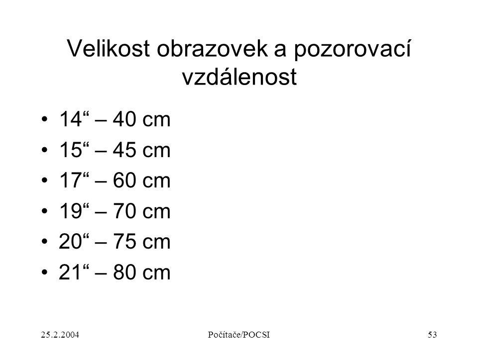 """25.2.2004Počítače/POCSI53 Velikost obrazovek a pozorovací vzdálenost 14"""" – 40 cm 15"""" – 45 cm 17"""" – 60 cm 19"""" – 70 cm 20"""" – 75 cm 21"""" – 80 cm"""