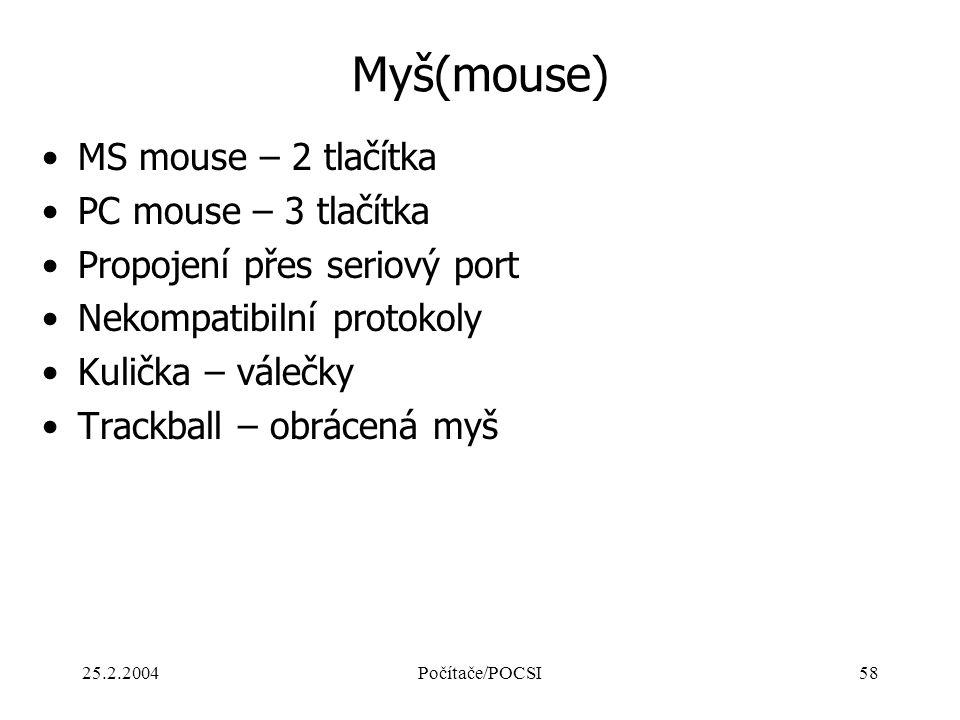 25.2.2004Počítače/POCSI58 Myš(mouse) MS mouse – 2 tlačítka PC mouse – 3 tlačítka Propojení přes seriový port Nekompatibilní protokoly Kulička – válečk