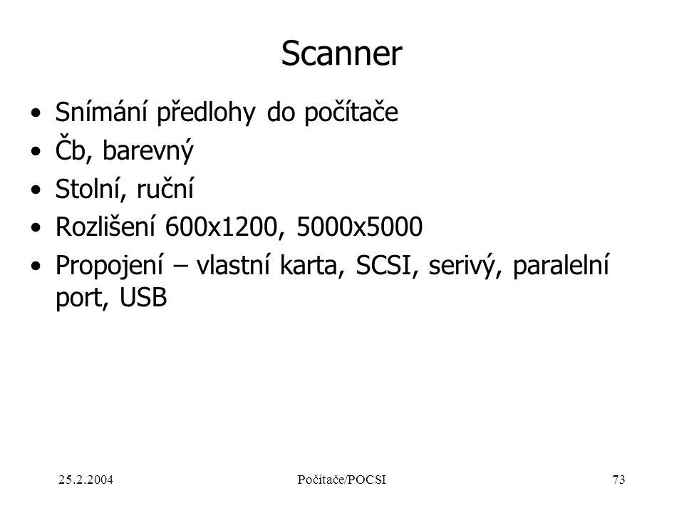 25.2.2004Počítače/POCSI73 Scanner Snímání předlohy do počítače Čb, barevný Stolní, ruční Rozlišení 600x1200, 5000x5000 Propojení – vlastní karta, SCSI