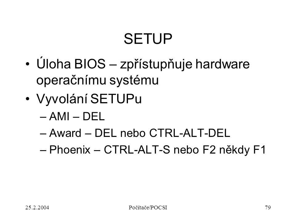 25.2.2004Počítače/POCSI79 SETUP Úloha BIOS – zpřístupňuje hardware operačnímu systému Vyvolání SETUPu –AMI – DEL –Award – DEL nebo CTRL-ALT-DEL –Phoen