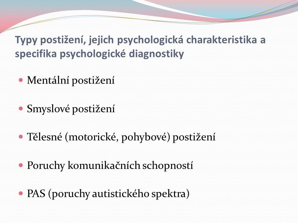 Typy postižení, jejich psychologická charakteristika a specifika psychologické diagnostiky Mentální postižení Smyslové postižení Tělesné (motorické, pohybové) postižení Poruchy komunikačních schopností PAS (poruchy autistického spektra)