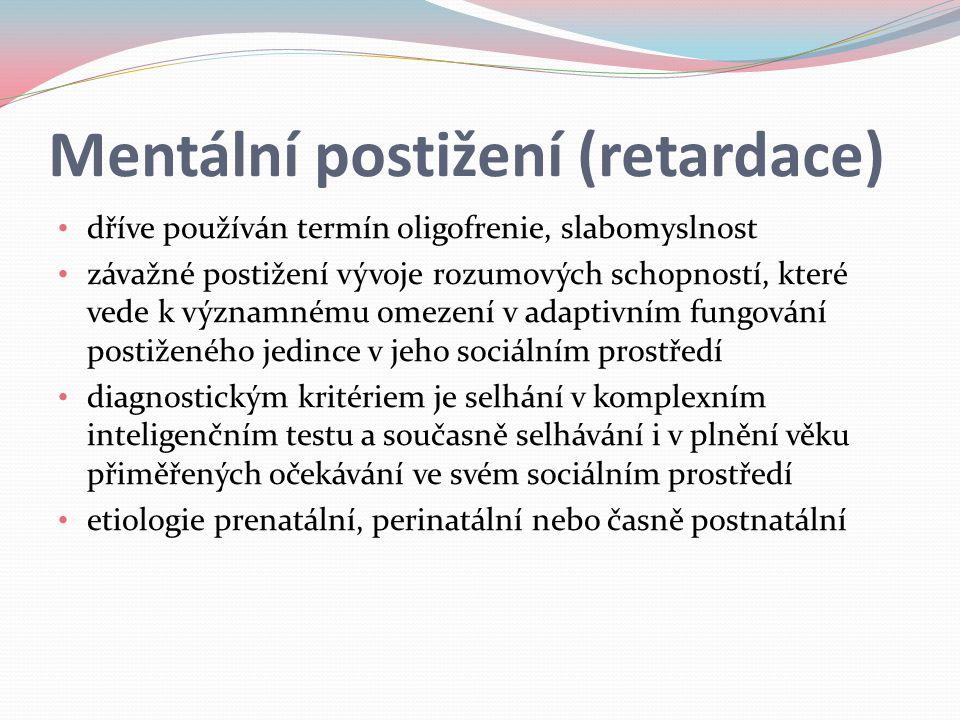 Mentální postižení (retardace) dříve používán termín oligofrenie, slabomyslnost závažné postižení vývoje rozumových schopností, které vede k významnému omezení v adaptivním fungování postiženého jedince v jeho sociálním prostředí diagnostickým kritériem je selhání v komplexním inteligenčním testu a současně selhávání i v plnění věku přiměřených očekávání ve svém sociálním prostředí etiologie prenatální, perinatální nebo časně postnatální
