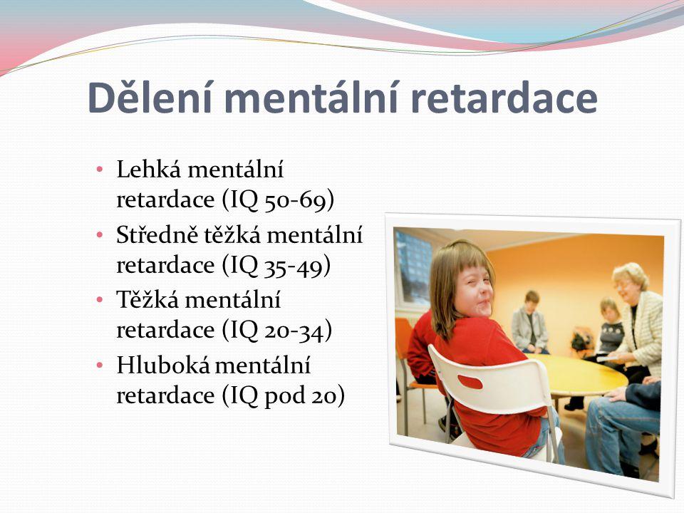 Dělení mentální retardace Lehká mentální retardace (IQ 50-69) Středně těžká mentální retardace (IQ 35-49) Těžká mentální retardace (IQ 20-34) Hluboká mentální retardace (IQ pod 20)