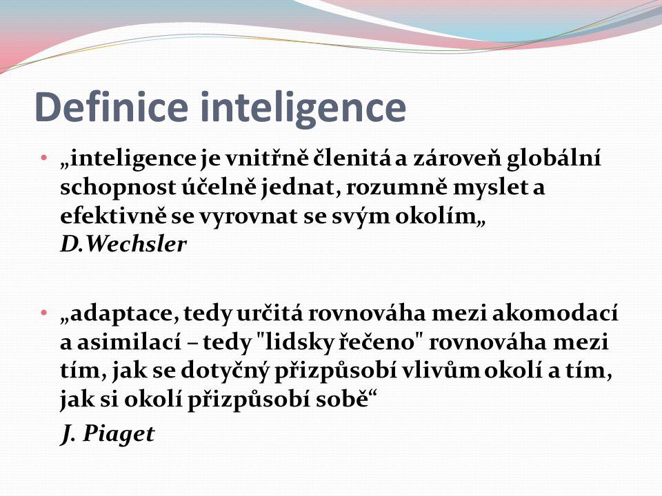 """Definice inteligence """"inteligence je vnitřně členitá a zároveň globální schopnost účelně jednat, rozumně myslet a efektivně se vyrovnat se svým okolím"""" D.Wechsler """"adaptace, tedy určitá rovnováha mezi akomodací a asimilací – tedy lidsky řečeno rovnováha mezi tím, jak se dotyčný přizpůsobí vlivům okolí a tím, jak si okolí přizpůsobí sobě J."""