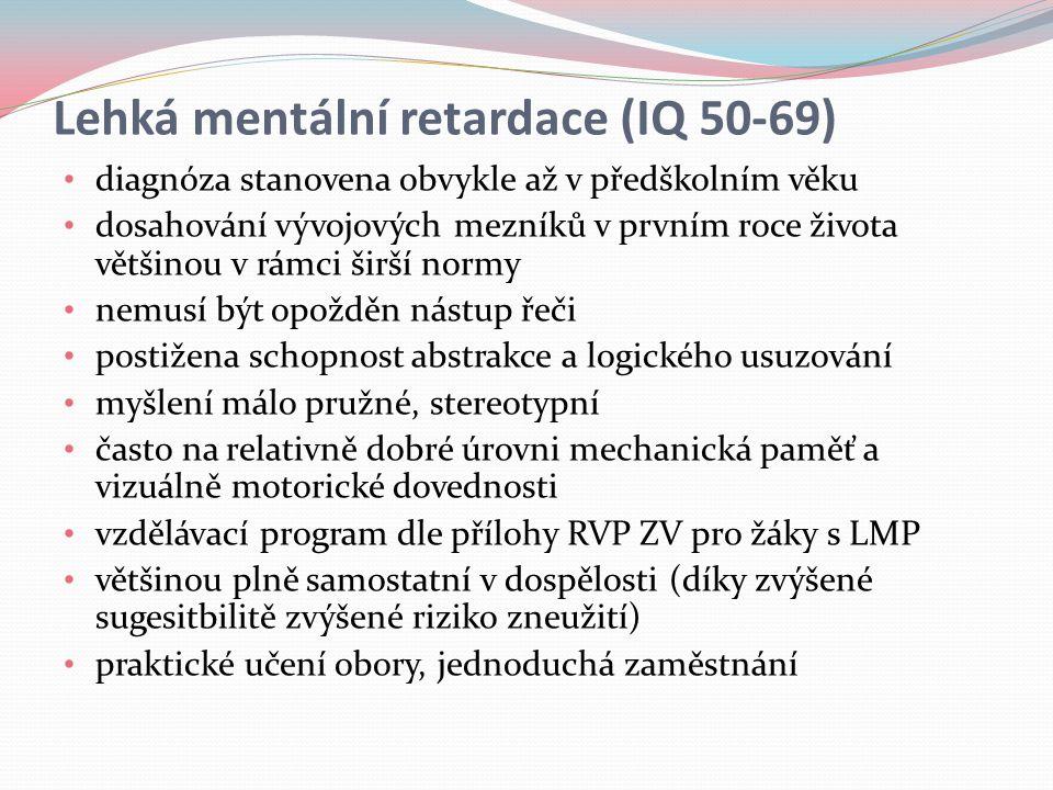 Lehká mentální retardace (IQ 50-69) diagnóza stanovena obvykle až v předškolním věku dosahování vývojových mezníků v prvním roce života většinou v rámci širší normy nemusí být opožděn nástup řeči postižena schopnost abstrakce a logického usuzování myšlení málo pružné, stereotypní často na relativně dobré úrovni mechanická paměť a vizuálně motorické dovednosti vzdělávací program dle přílohy RVP ZV pro žáky s LMP většinou plně samostatní v dospělosti (díky zvýšené sugesitbilitě zvýšené riziko zneužití) praktické učení obory, jednoduchá zaměstnání
