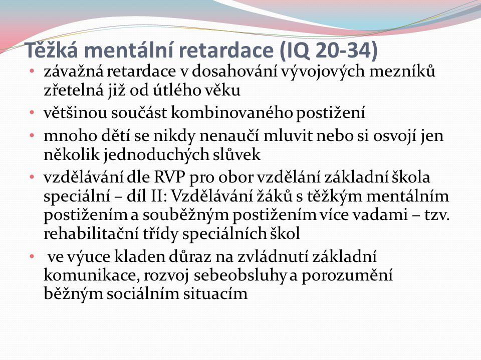 Těžká mentální retardace (IQ 20-34) závažná retardace v dosahování vývojových mezníků zřetelná již od útlého věku většinou součást kombinovaného postižení mnoho dětí se nikdy nenaučí mluvit nebo si osvojí jen několik jednoduchých slůvek vzdělávání dle RVP pro obor vzdělání základní škola speciální – díl II: Vzdělávání žáků s těžkým mentálním postižením a souběžným postižením více vadami – tzv.