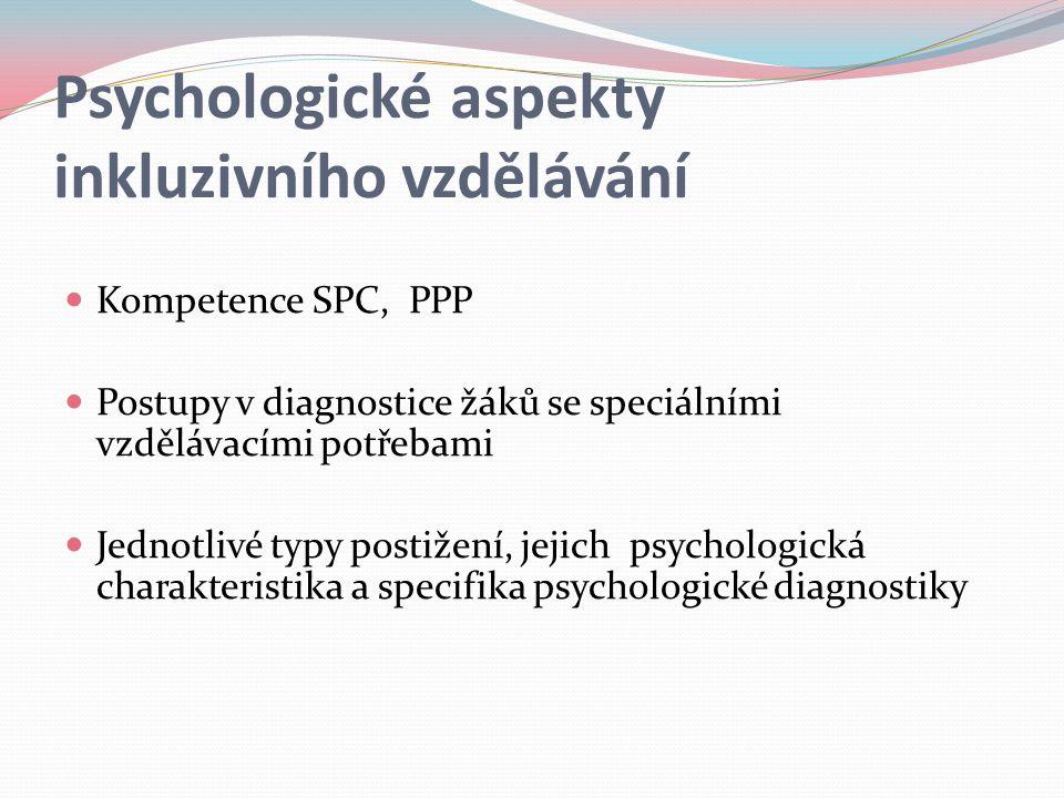 Psychologické aspekty inkluzivního vzdělávání Kompetence SPC, PPP Postupy v diagnostice žáků se speciálními vzdělávacími potřebami Jednotlivé typy postižení, jejich psychologická charakteristika a specifika psychologické diagnostiky