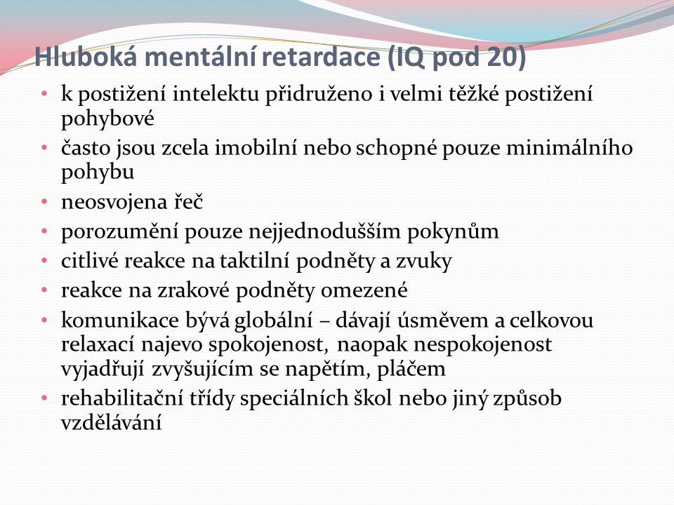 Hluboká mentální retardace (IQ pod 20) k postižení intelektu přidruženo i velmi těžké postižení pohybové často jsou zcela imobilní nebo schopné pouze minimálního pohybu neosvojena řeč porozumění pouze nejjednodušším pokynům citlivé reakce na taktilní podněty a zvuky reakce na zrakové podněty omezené komunikace bývá globální – dávají úsměvem a celkovou relaxací najevo spokojenost, naopak nespokojenost vyjadřují zvyšujícím se napětím, pláčem rehabilitační třídy speciálních škol nebo jiný způsob vzdělávání