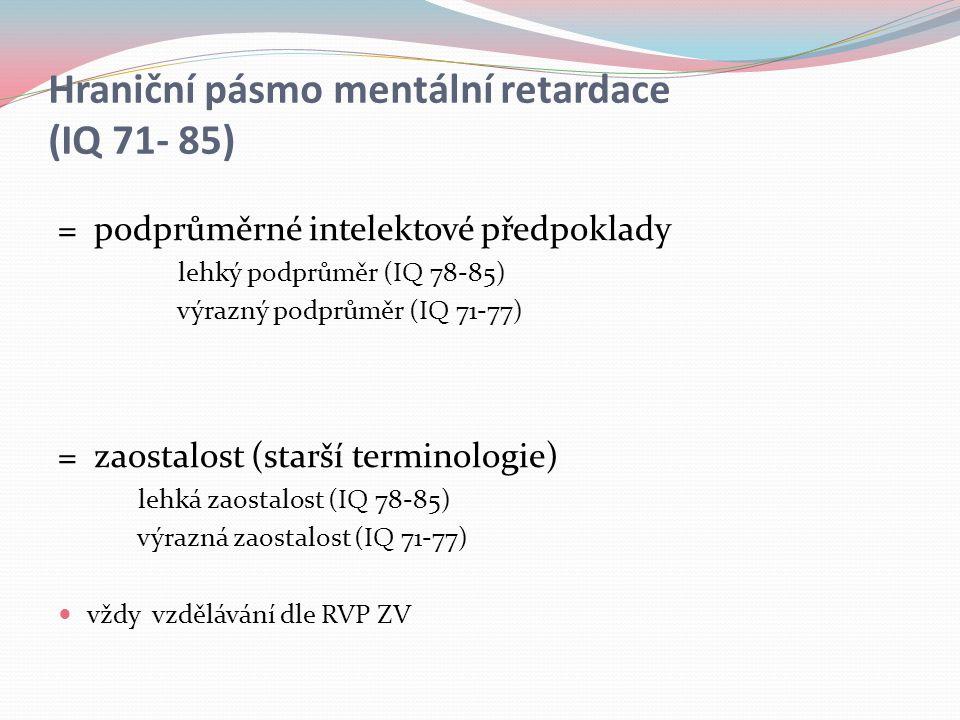 Hraniční pásmo mentální retardace (IQ 71- 85) = podprůměrné intelektové předpoklady lehký podprůměr (IQ 78-85) výrazný podprůměr (IQ 71-77) = zaostalost (starší terminologie) lehká zaostalost (IQ 78-85) výrazná zaostalost (IQ 71-77) vždy vzdělávání dle RVP ZV