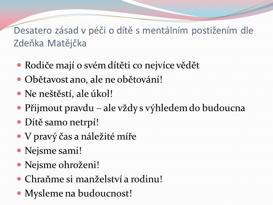 Desatero zásad v péči o dítě s mentálním postižením dle Zdeňka Matějčka Rodiče mají o svém dítěti co nejvíce vědět Obětavost ano, ale ne obětování.
