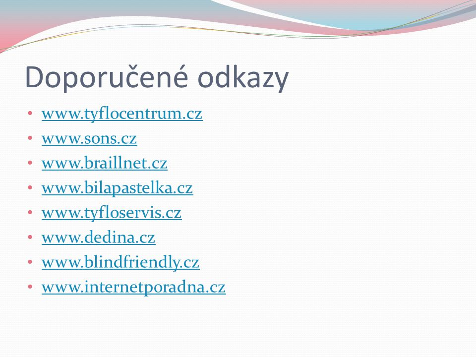 Doporučené odkazy www.tyflocentrum.cz www.sons.cz www.braillnet.cz www.bilapastelka.cz www.tyfloservis.cz www.dedina.cz www.blindfriendly.cz www.internetporadna.cz