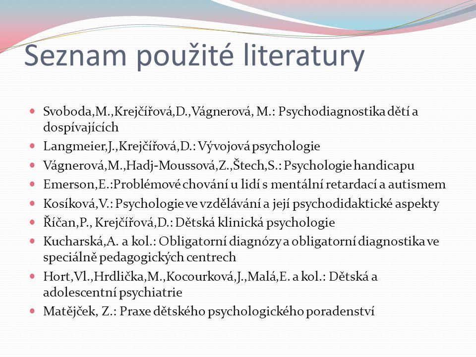 Seznam použité literatury Svoboda,M.,Krejčířová,D.,Vágnerová, M.: Psychodiagnostika dětí a dospívajících Langmeier,J.,Krejčířová,D.: Vývojová psychologie Vágnerová,M.,Hadj-Moussová,Z.,Štech,S.: Psychologie handicapu Emerson,E.:Problémové chování u lidí s mentální retardací a autismem Kosíková,V.: Psychologie ve vzdělávání a její psychodidaktické aspekty Říčan,P., Krejčířová,D.: Dětská klinická psychologie Kucharská,A.
