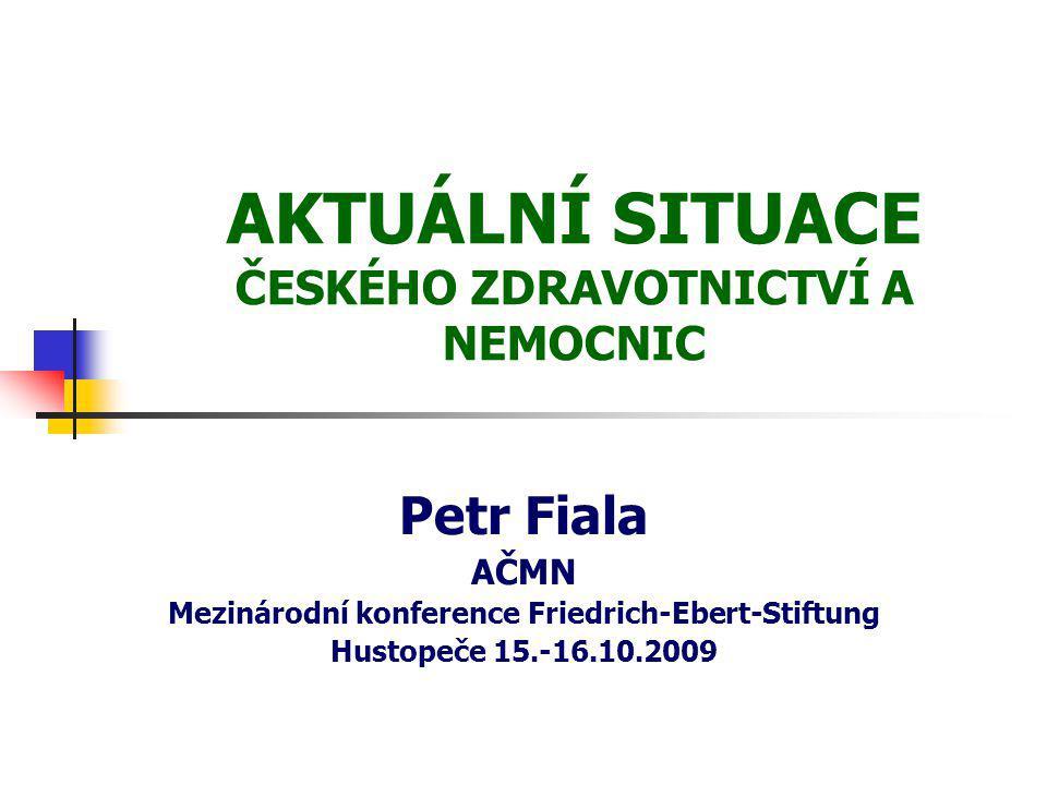 AKTUÁLNÍ SITUACE ČESKÉHO ZDRAVOTNICTVÍ A NEMOCNIC Petr Fiala AČMN Mezinárodní konference Friedrich-Ebert-Stiftung Hustopeče 15.-16.10.2009
