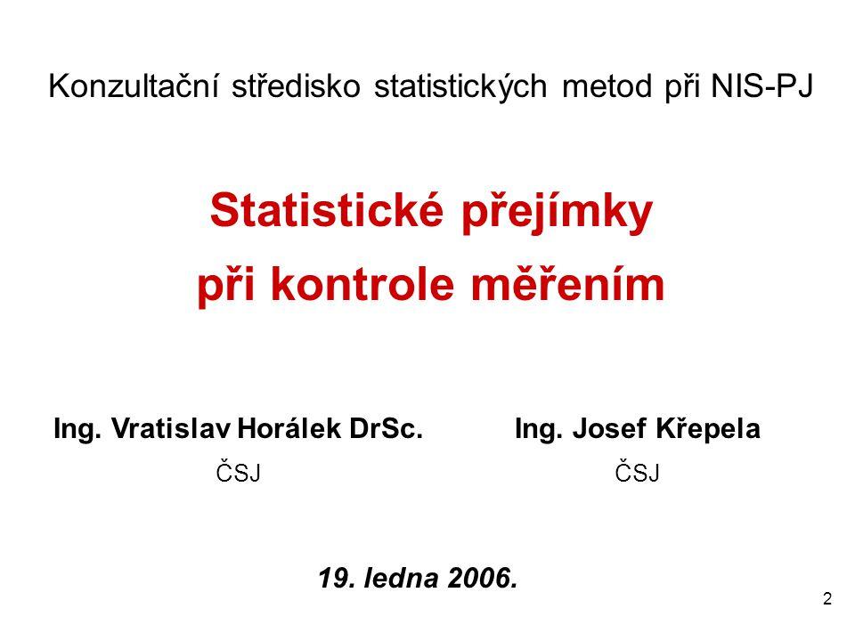 2 Konzultační středisko statistických metod při NIS-PJ Statistické přejímky při kontrole měřením Ing. Vratislav Horálek DrSc. ČSJ Ing. Josef Křepela Č