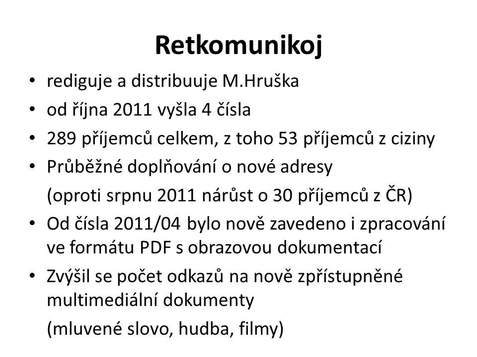 Retkomunikoj rediguje a distribuuje M.Hruška od října 2011 vyšla 4 čísla 289 příjemců celkem, z toho 53 příjemců z ciziny Průběžné doplňování o nové adresy (oproti srpnu 2011 nárůst o 30 příjemců z ČR) Od čísla 2011/04 bylo nově zavedeno i zpracování ve formátu PDF s obrazovou dokumentací Zvýšil se počet odkazů na nově zpřístupněné multimediální dokumenty (mluvené slovo, hudba, filmy)