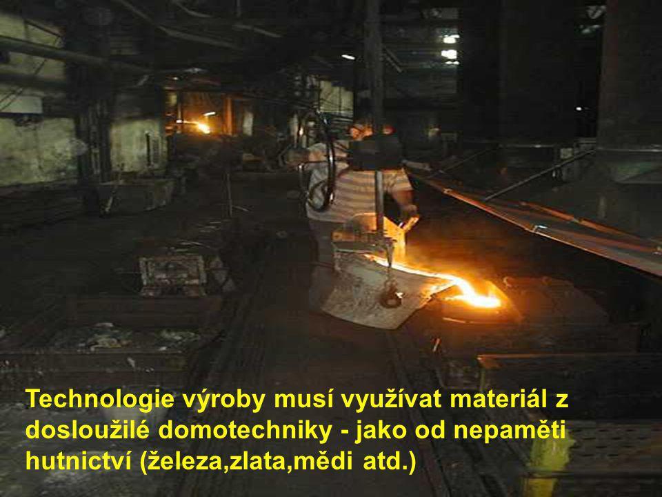 Technologie výroby musí využívat materiál z dosloužilé domotechniky - jako od nepaměti hutnictví (železa,zlata,mědi atd.)