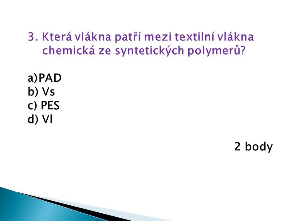 3. Která vlákna patří mezi textilní vlákna chemická ze syntetických polymerů? a)PAD b) Vs c) PES d) Vl 2 body