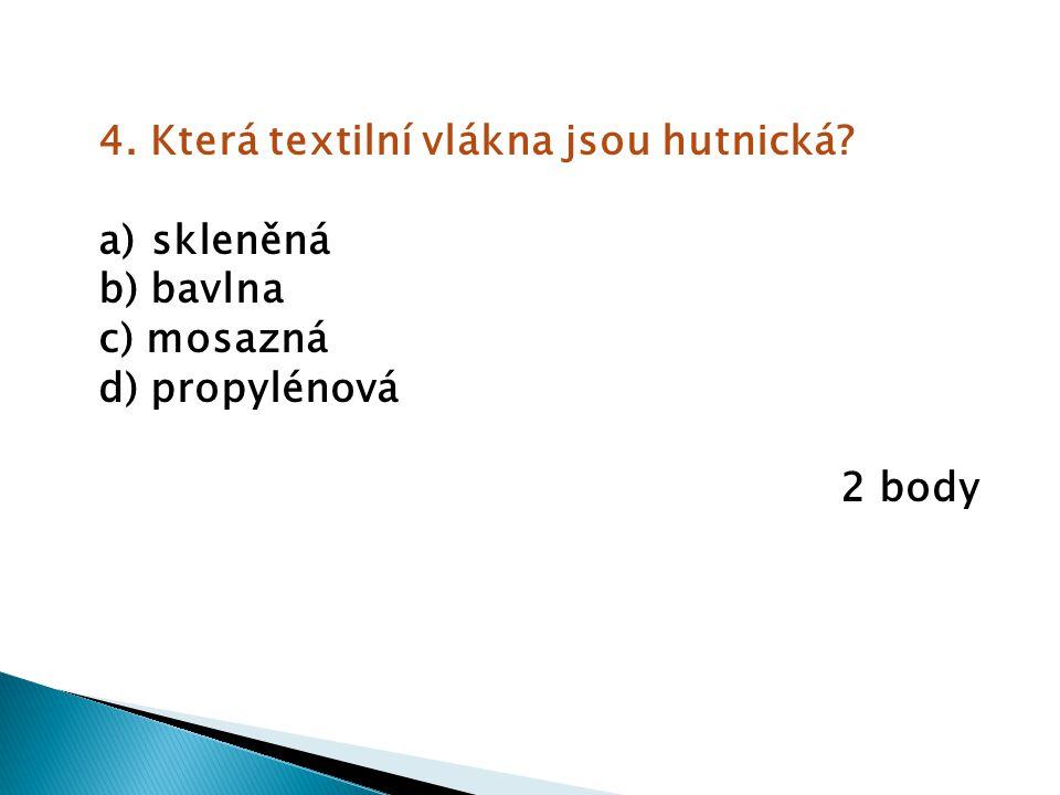 4. Která textilní vlákna jsou hutnická? a) skleněná b) bavlna c) mosazná d) propylénová 2 body