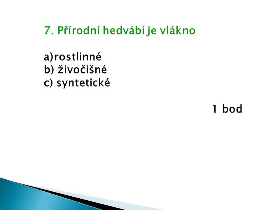 7. Přírodní hedvábí je vlákno a)rostlinné b) živočišné c) syntetické 1 bod