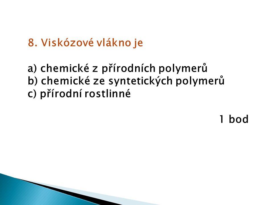 8. Viskózové vlákno je a) chemické z přírodních polymerů b) chemické ze syntetických polymerů c) přírodní rostlinné 1 bod