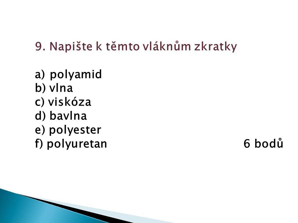9. Napište k těmto vláknům zkratky a) polyamid b) vlna c) viskóza d) bavlna e) polyester f) polyuretan6 bodů