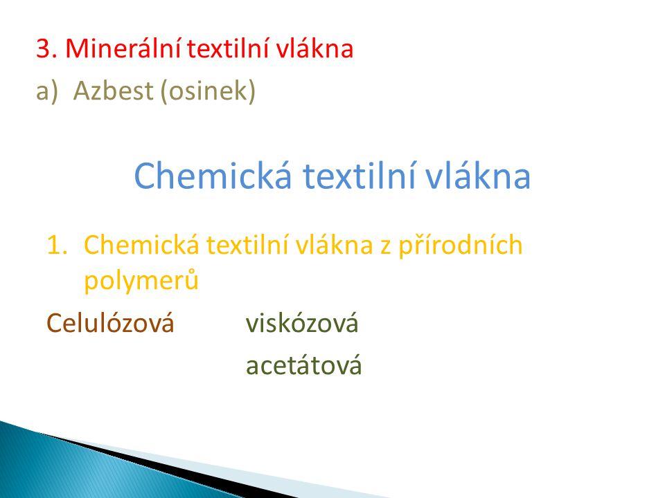 3. Minerální textilní vlákna a)Azbest (osinek) Chemická textilní vlákna 1.Chemická textilní vlákna z přírodních polymerů Celulózová viskózová acetátov