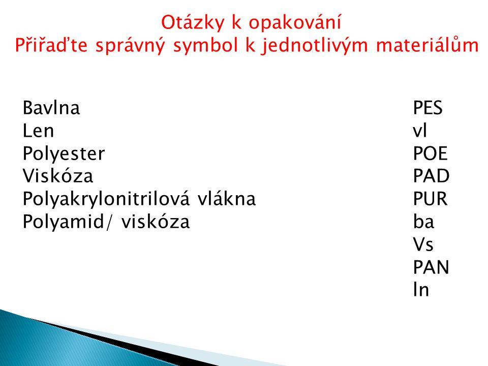 BavlnaPES Lenvl PolyesterPOE ViskózaPAD Polyakrylonitrilová vláknaPUR Polyamid/ viskózaba Vs PAN ln Otázky k opakování Přiřaďte správný symbol k jedno