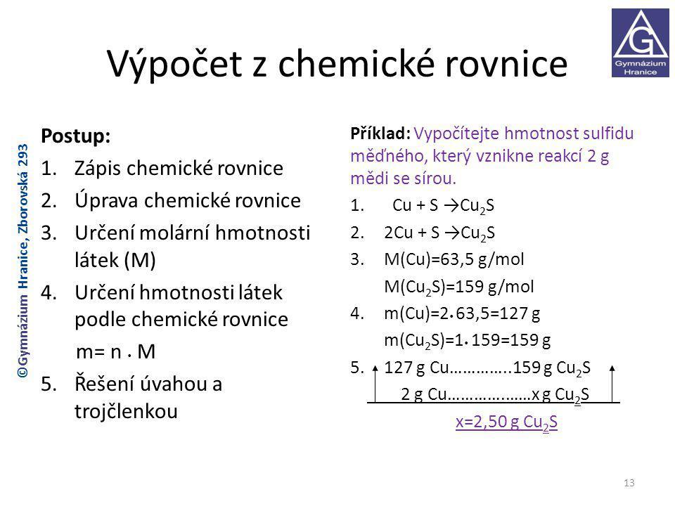 Výpočet z chemické rovnice Postup: 1.Zápis chemické rovnice 2.Úprava chemické rovnice 3.Určení molární hmotnosti látek (M) 4.Určení hmotnosti látek podle chemické rovnice m= n M 5.Řešení úvahou a trojčlenkou Příklad: Vypočítejte hmotnost sulfidu měďného, který vznikne reakcí 2 g mědi se sírou.