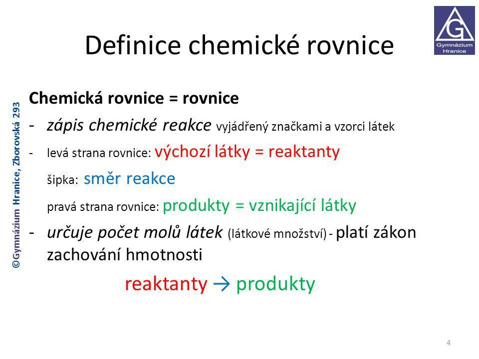 Definice chemické rovnice Chemická rovnice = rovnice -zápis chemické reakce vyjádřený značkami a vzorci látek -levá strana rovnice: výchozí látky = reaktanty šipka: směr reakce pravá strana rovnice: produkty = vznikající látky -určuje počet molů látek (látkové množství) - platí zákon zachování hmotnosti reaktanty → produkty 4 ©Gymnázium Hranice, Zborovská 293