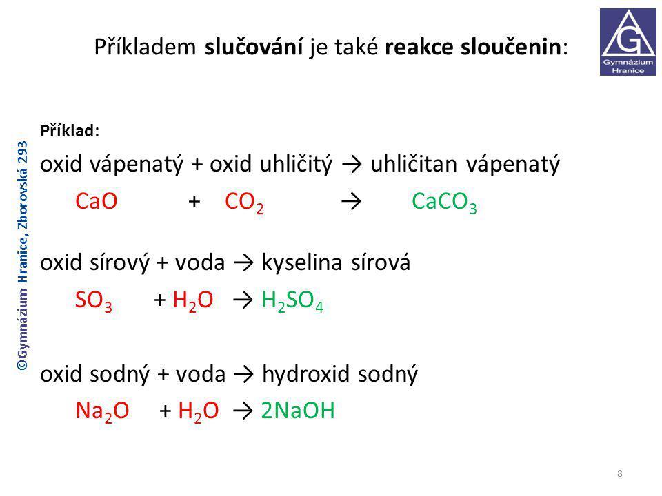 Příkladem slučování je také reakce sloučenin: Příklad: oxid vápenatý + oxid uhličitý → uhličitan vápenatý CaO + CO 2 → CaCO 3 oxid sírový + voda → kyselina sírová SO 3 + H 2 O → H 2 SO 4 oxid sodný + voda → hydroxid sodný Na 2 O + H 2 O → 2NaOH 8 ©Gymnázium Hranice, Zborovská 293