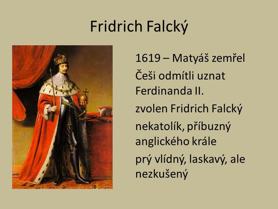 Fridrich Falcký 1619 – Matyáš zemřel Češi odmítli uznat Ferdinanda II. zvolen Fridrich Falcký nekatolík, příbuzný anglického krále prý vlídný, laskavý