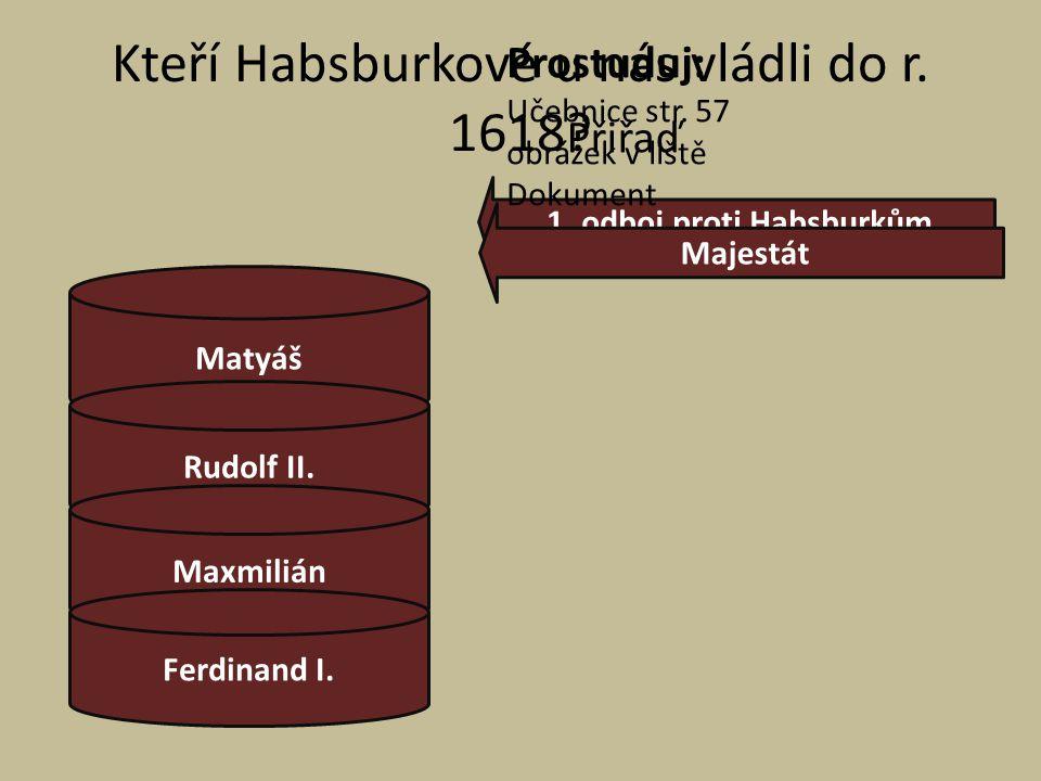 Kteří Habsburkové u nás vládli do r. 1618? Přiřaď Matyáš Rudolf II. Maxmilián Ferdinand I. 1. odboj proti Habsburkům Majestát Prostuduj: Učebnice str.