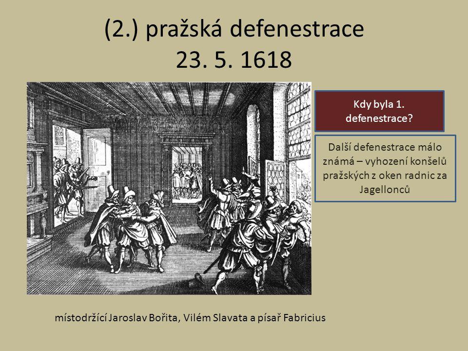(2.) pražská defenestrace 23. 5. 1618 Kdy byla 1. defenestrace? Další defenestrace málo známá – vyhození konšelů pražských z oken radnic za Jagellonců