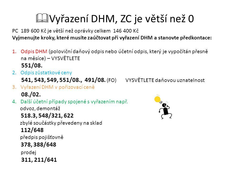  Vyřazení DHM, ZC je větší než 0 PC 189 600 Kč je větší než oprávky celkem 146 400 Kč Vyjmenujte kroky, které musíte zaúčtovat při vyřazení DHM a stanovte předkontace: 1.Odpis DHM (poloviční daňový odpis nebo účetní odpis, který je vypočítán přesně na měsíce) – VYSVĚTLETE 551/08.