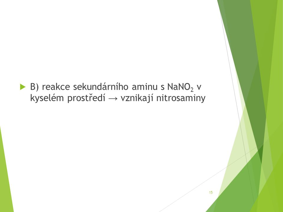  B) reakce sekundárního aminu s NaNO 2 v kyselém prostředí → vznikají nitrosaminy 15