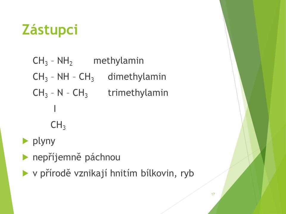 Zástupci CH 3 – NH 2 methylamin CH 3 – NH – CH 3 dimethylamin CH 3 – N – CH 3 trimethylamin І CH 3  plyny  nepříjemně páchnou  v přírodě vznikají h