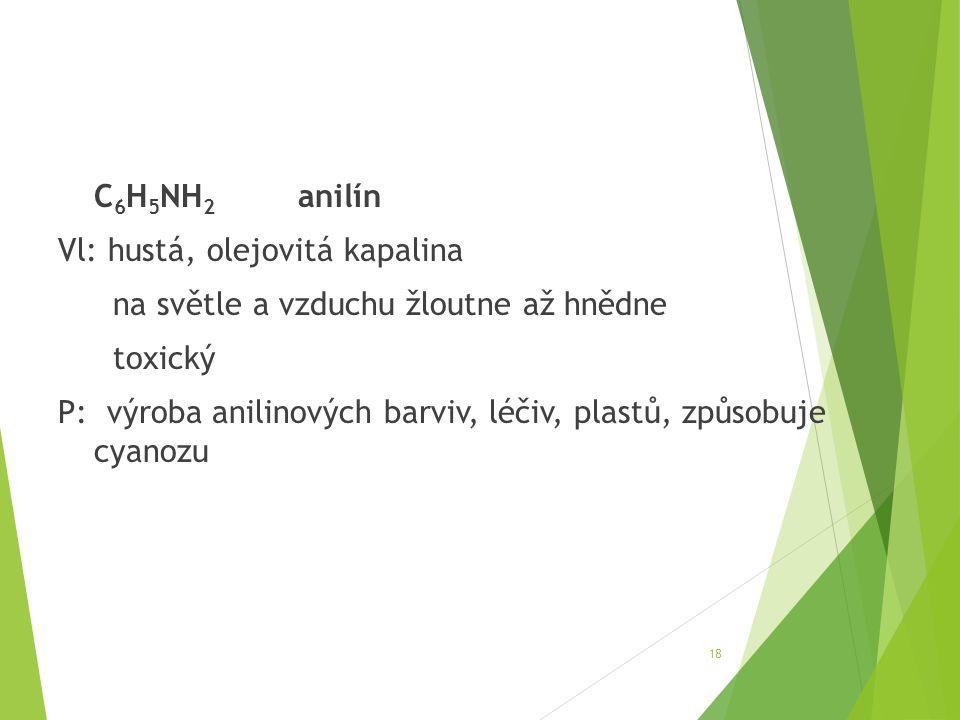 C 6 H 5 NH 2 anilín Vl: hustá, olejovitá kapalina na světle a vzduchu žloutne až hnědne toxický P: výroba anilinových barviv, léčiv, plastů, způsobuje