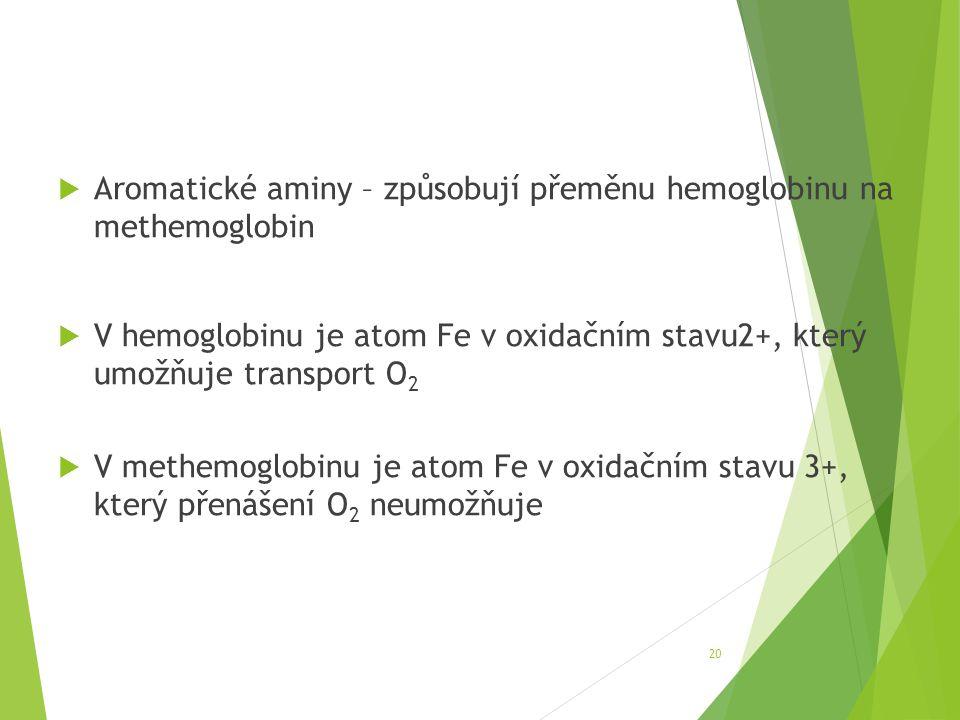  Aromatické aminy – způsobují přeměnu hemoglobinu na methemoglobin  V hemoglobinu je atom Fe v oxidačním stavu2+, který umožňuje transport O 2  V m