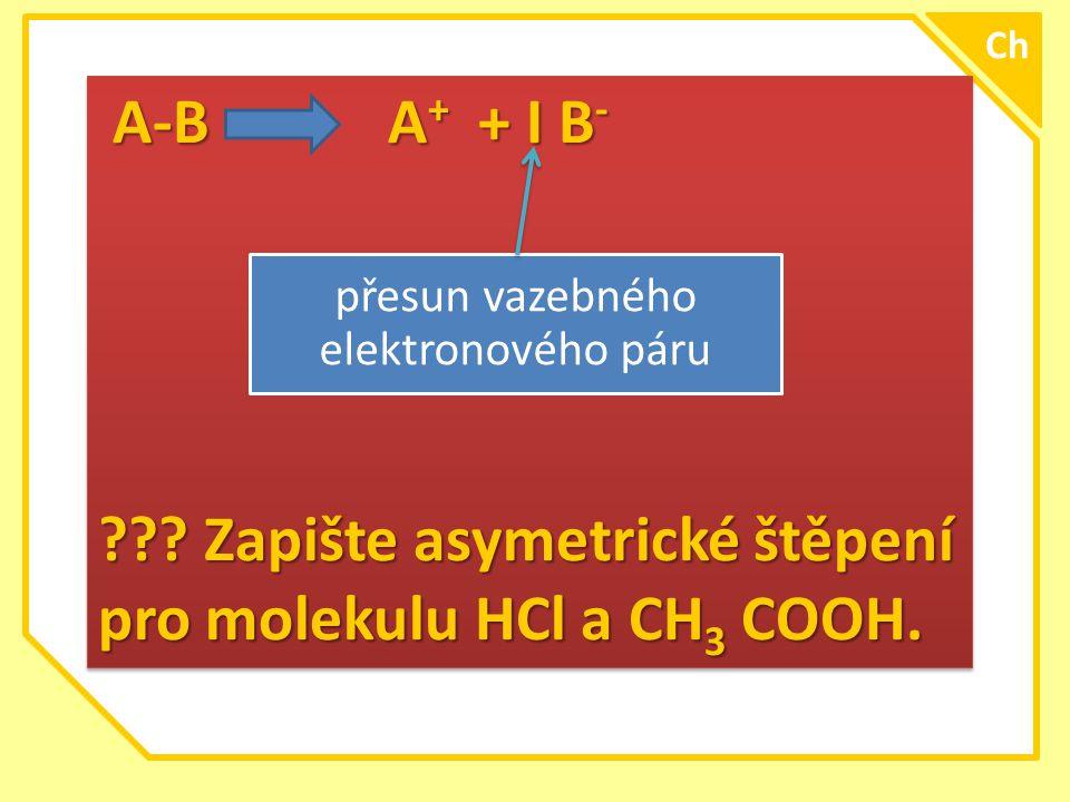 \ A-B A + + I B - A-B A + + I B - ??? Zapište asymetrické štěpení pro molekulu HCl a CH 3 COOH. A-B A + + I B - A-B A + + I B - ??? Zapište asymetrick