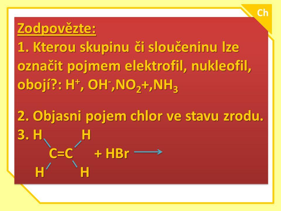 Zodpovězte: 1. Kterou skupinu či sloučeninu lze označit pojmem elektrofil, nukleofil, obojí?: H +, OH -,NO 2 +,NH 3 2. Objasni pojem chlor ve stavu zr