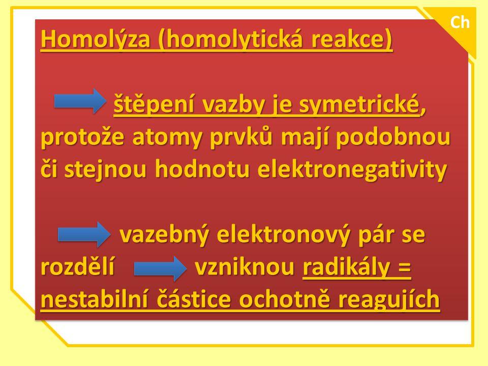 Homolýza (homolytická reakce) štěpení vazby je symetrické, protože atomy prvků mají podobnou či stejnou hodnotu elektronegativity štěpení vazby je sym