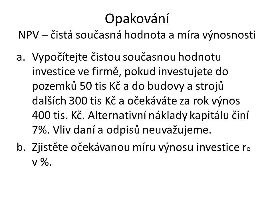 Opakování NPV – čistá současná hodnota a míra výnosnosti 1.Pravidlo čisté současné hodnoty: lze akceptovat investice, jejichž NPV je kladná 2.Pravidlo výnosnosti:přijatelná investice má vyšší očekávanou míru výnosnosti, než alternativní náklady kapitálu