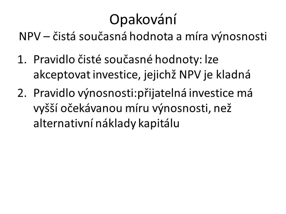 Opakování NPV – čistá současná hodnota a míra výnosnosti 1.Pravidlo čisté současné hodnoty: lze akceptovat investice, jejichž NPV je kladná 2.Pravidlo