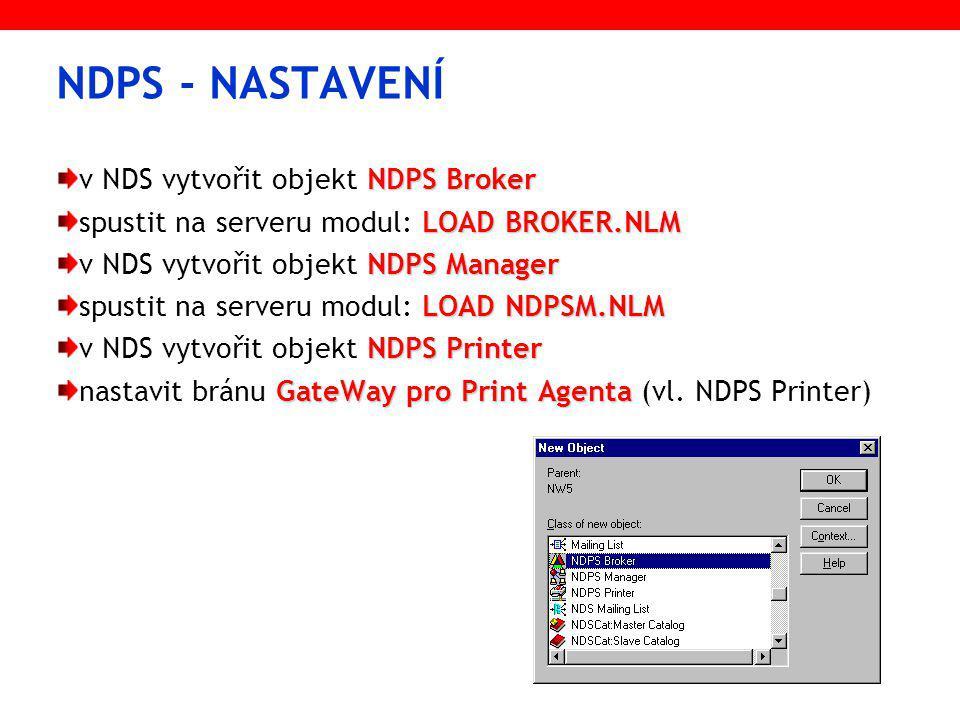 NDPS - NASTAVENÍ NDPS Broker v NDS vytvořit objekt NDPS Broker LOAD BROKER.NLM spustit na serveru modul: LOAD BROKER.NLM NDPS Manager v NDS vytvořit objekt NDPS Manager LOAD NDPSM.NLM spustit na serveru modul: LOAD NDPSM.NLM NDPS Printer v NDS vytvořit objekt NDPS Printer GateWay pro Print Agenta nastavit bránu GateWay pro Print Agenta (vl.