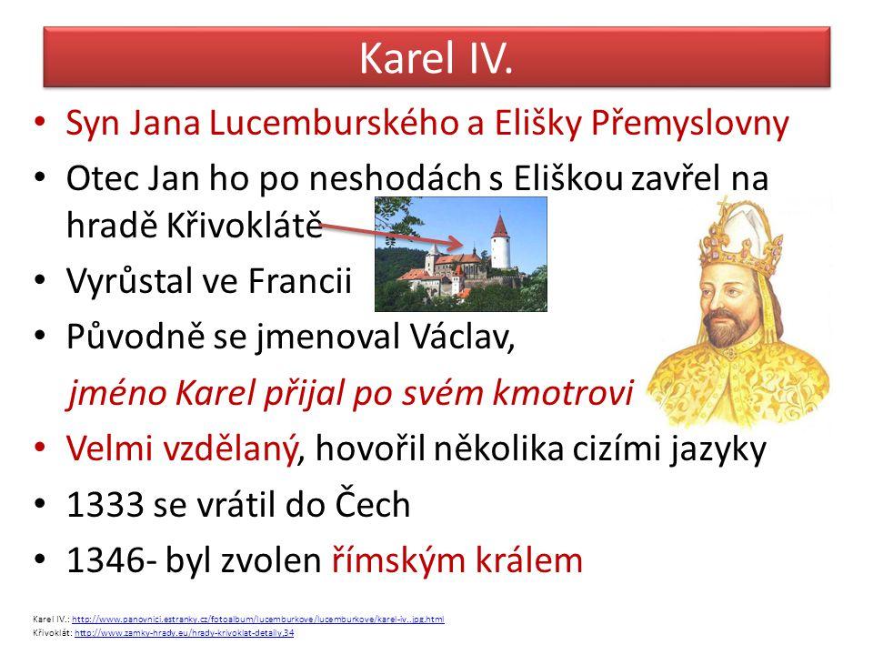 Karel IV. Syn Jana Lucemburského a Elišky Přemyslovny Otec Jan ho po neshodách s Eliškou zavřel na hradě Křivoklátě Vyrůstal ve Francii Původně se jme